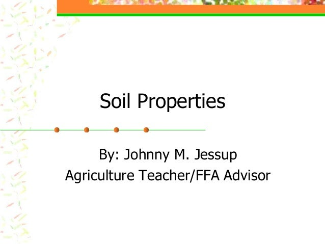 Soil Properties By: Johnny M. Jessup Agriculture Teacher/FFA Advisor