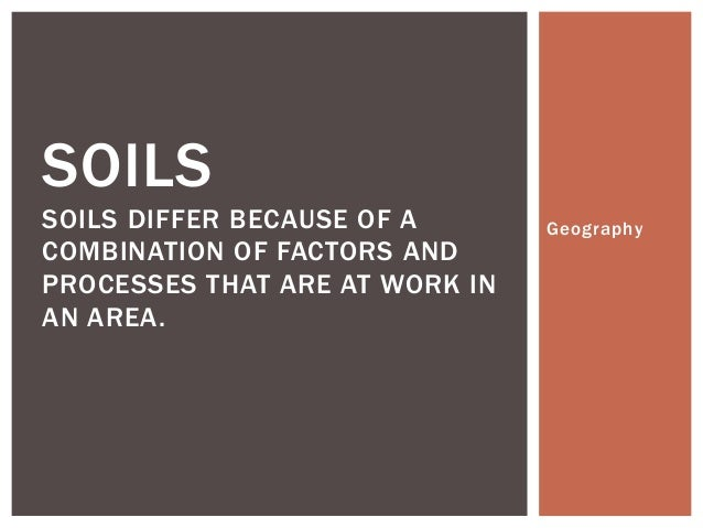 SOILS SOILS DIFFER BECAUSE OF A COMBINATION OF FACTORS AND PROCESSES THAT ARE AT WORK IN AN AREA.  Geography
