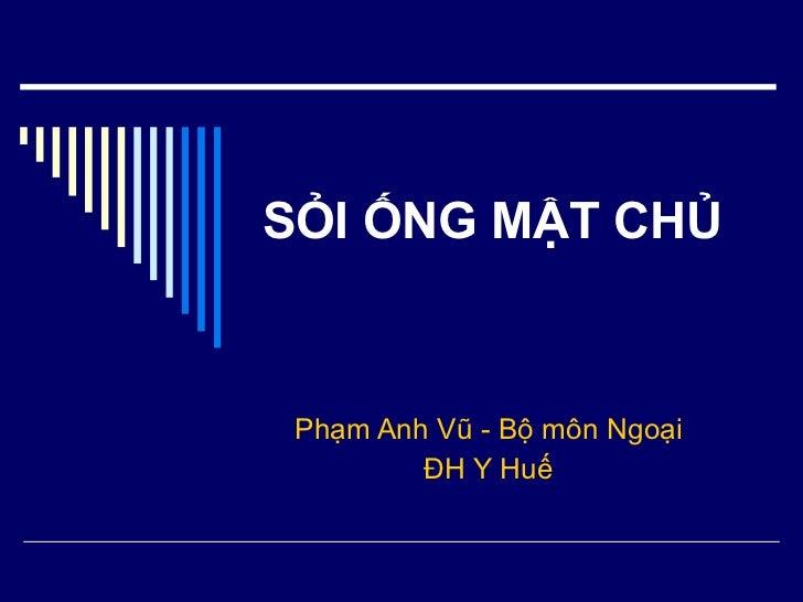 SỎI ỐNG MẬT CHỦ Phạm Anh Vũ - Bộ môn Ngoại ĐH Y Huế