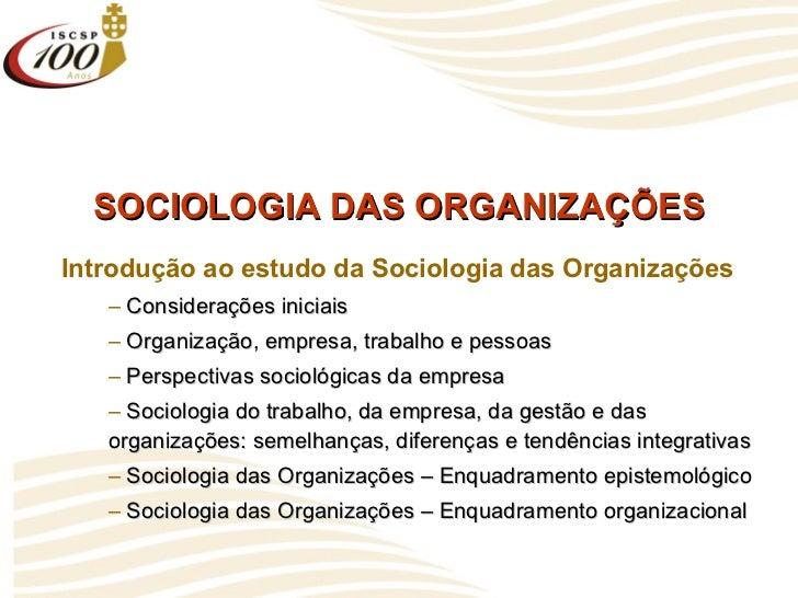 SOCIOLOGIA DAS ORGANIZAÇÕES <ul><li>Introdução ao estudo da Sociologia das Organizações </li></ul><ul><ul><li>Consideraçõe...