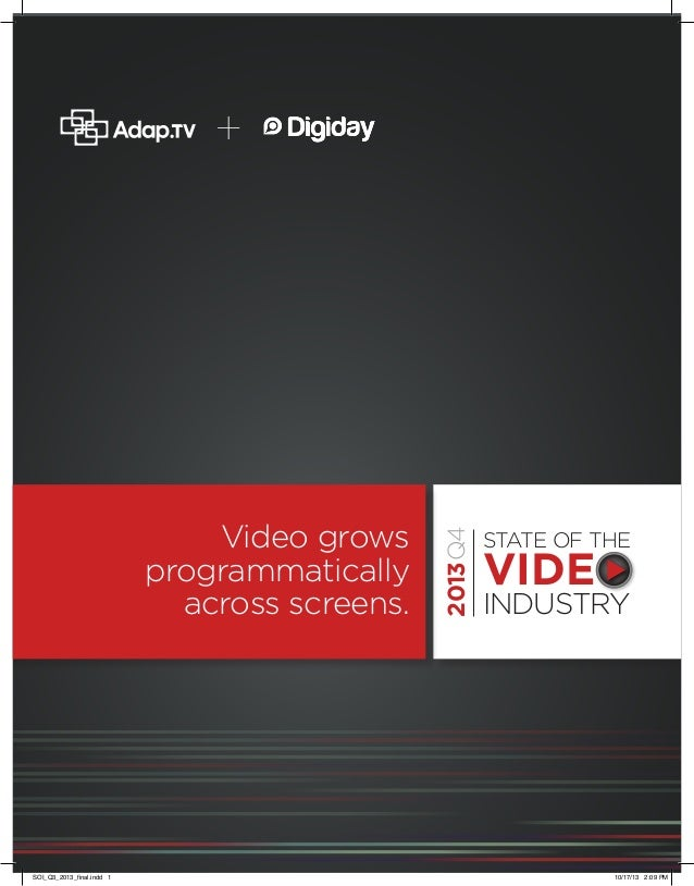 2013  Video grows programmatically across screens.  SOI_Q3_2013_final.indd 1  2013Q4  +  STATE OF THE  VIDEO INDUSTRY  10/...