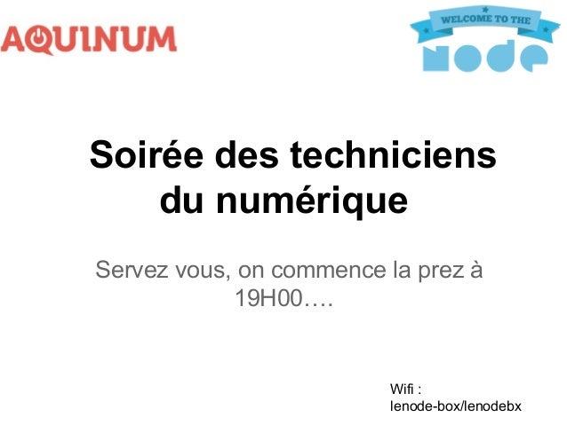 Soirée des techniciens du numérique Servez vous, on commence la prez à 19H00….  Wifi : lenode-box/lenodebx