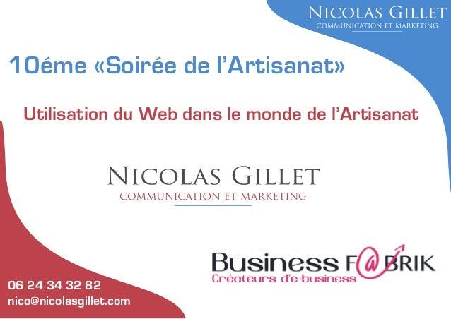 10éme «Soirée de l'Artisanat» Utilisation du Web dans le monde de l'Artisanat  06 24 34 32 82 nico@nicolasgillet.com