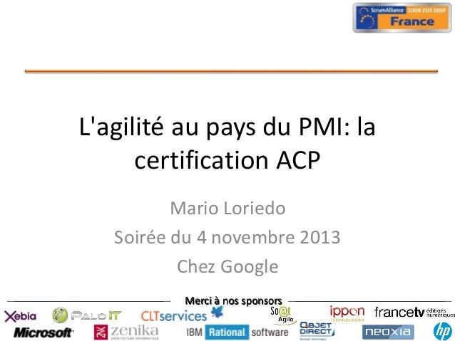 L'agilité au pays du PMI: la certification ACP Mario Loriedo Soirée du 4 novembre 2013 Chez Google Merci à nos sponsors