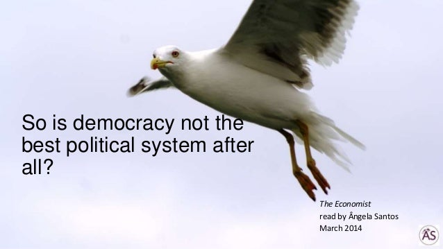 So is democracy not the best political system after all? The Economist read by Ângela Santos March 2014