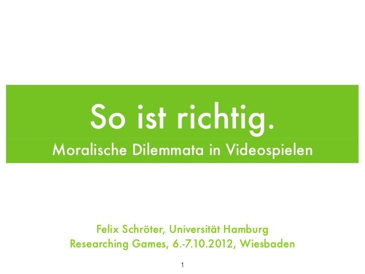 So ist richtig.Moralische Dilemmata in Videospielen       Felix Schröter, Universität Hamburg  Researching Games, 6.-7.10....