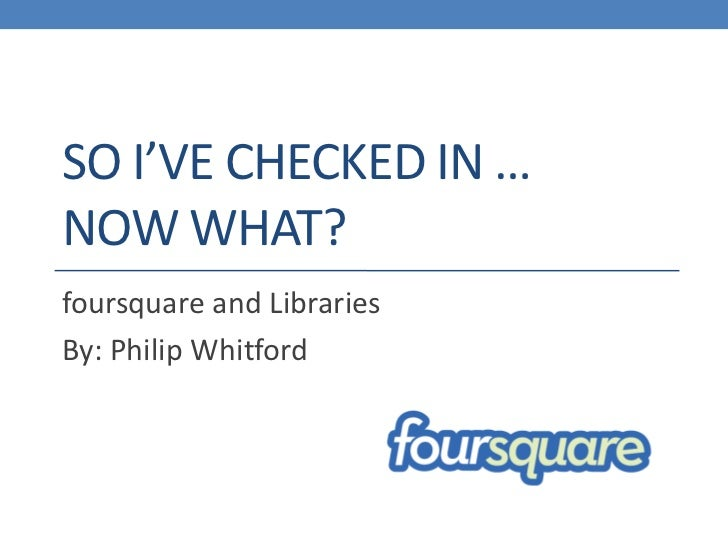 SO I'VE CHECKED IN …NOW WHAT?foursquare and LibrariesBy: Philip Whitford
