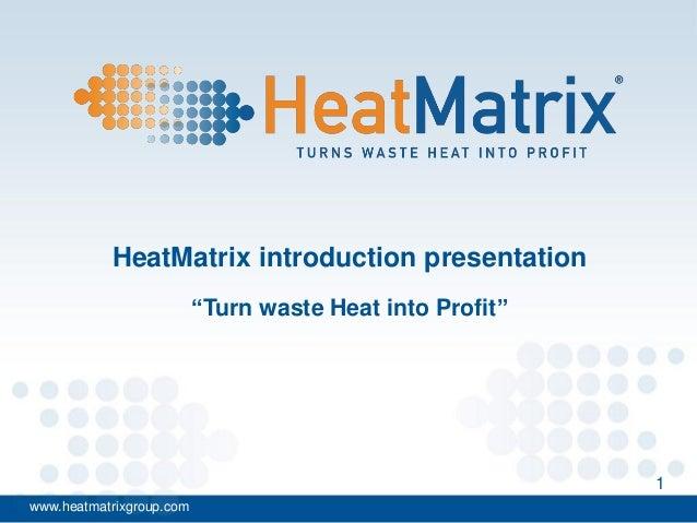 "HeatMatrix introduction presentation ""Turn waste Heat into Profit""  1 www.heatmatrixgroup.com"