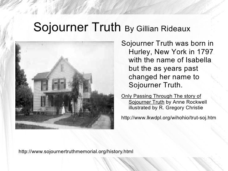 Sojourner Truth  By Gillian Rideaux <ul><li>Sojourner Truth was born in Hurley, New York in 1797 with the name of  Isabell...