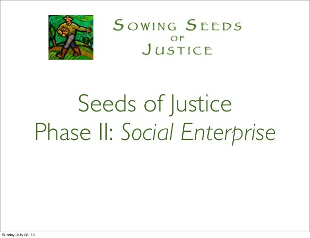 Seeds of Justice Phase II: Social Enterprise Sunday, July 28, 13
