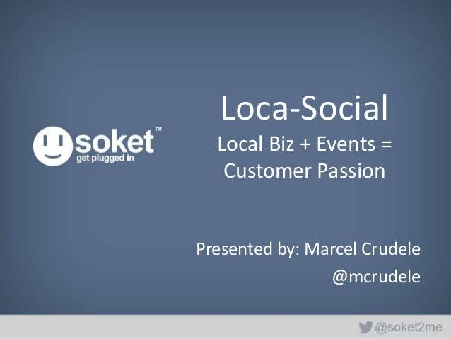 Loca-Social  Local Biz + Events =   Customer PassionPresented by: Marcel Crudele                @mcrudele