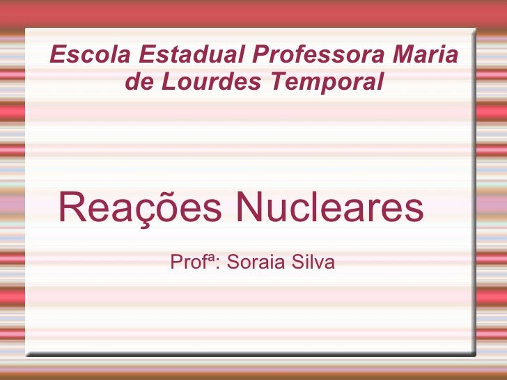 Escola Estadual Professora Maria de Lourdes Temporal Reações Nucleares  Profª: Soraia Silva