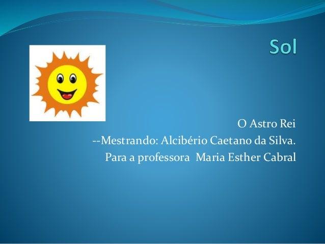 O Astro Rei --Mestrando: Alcibério Caetano da Silva. Para a professora Maria Esther Cabral