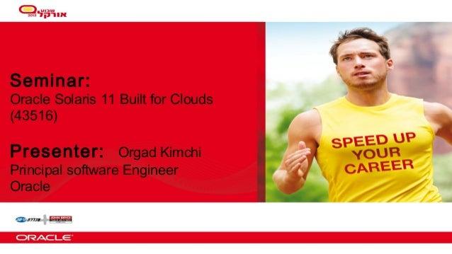 Seminar:  Oracle Solaris 11 Built for Clouds (43516)  Presenter:  Orgad Kimchi Principal software Engineer Oracle  1  Copy...