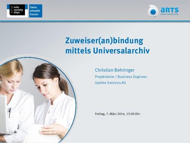 Zuweiser(an)bindung mittels Universalarchiv Christian Behringer Projektleiter / Business Engineer Uptime Services AG Freit...
