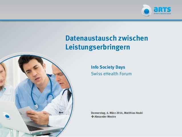 Datenaustausch zwischen Leistungserbringern Info Society Days Swiss eHealth Forum Donnerstag, 6. März 2014, Matthias Heubi...