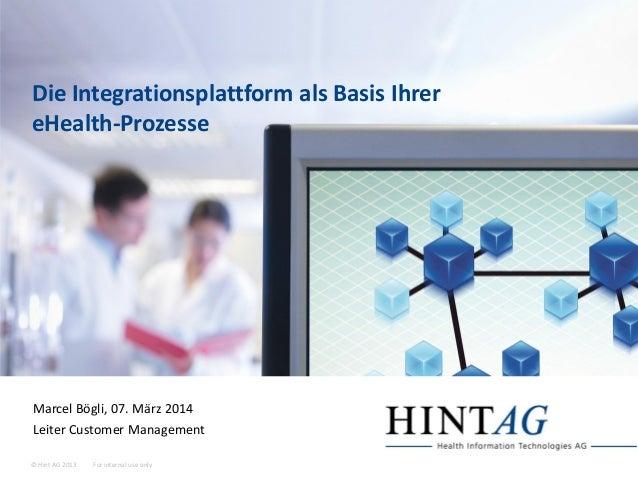 For internal use only© Hint AG 2013 Die Integrationsplattform als Basis Ihrer eHealth-Prozesse Marcel Bögli, 07. März 2014...