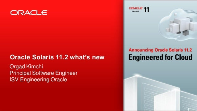 Oracle Solaris 11.2 what's new Orgad Kimchi Principal Software Engineer ISV Engineering Oracle