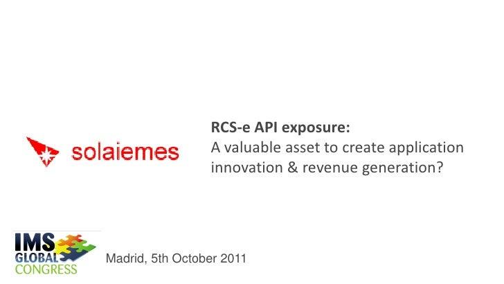 RCS-e API exposure:                 A valuable asset to create application                 innovation & revenue generation...