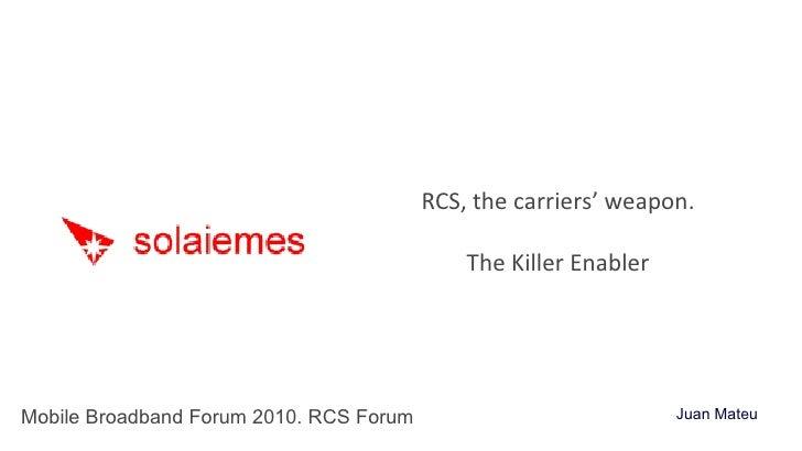 RCS, the carriers' weapon. The Killer Enabler Mobile Broadband Forum 2010. RCS Forum Juan Mateu