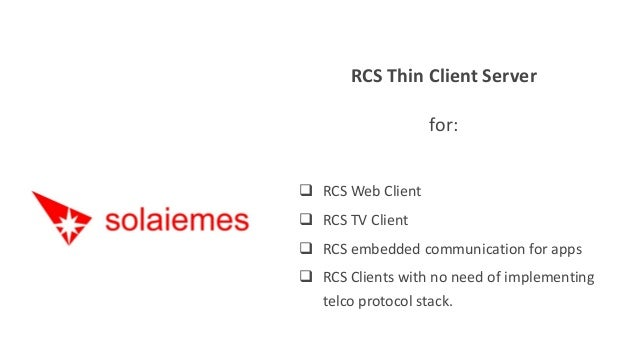 RCS Thin Client Server for:  RCS Web Client  RCS TV Client  RCS embedded communication for apps  RCS Clients with no n...
