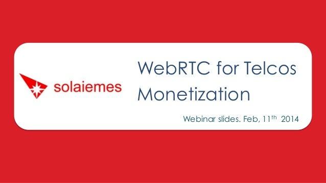 WebRTC for Telcos Monetization Webinar slides. Feb, 11th 2014