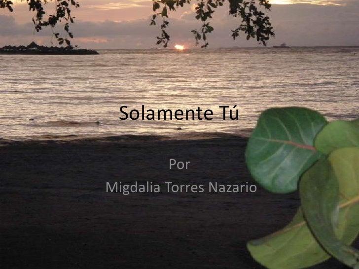 Solamente Tú          PorMigdalia Torres Nazario