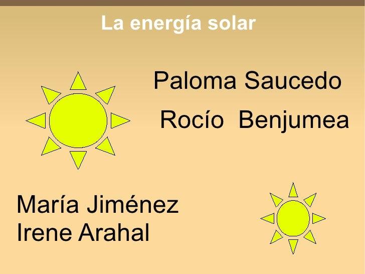 La energía solar             Paloma Saucedo             Rocío Benjumea   María Jiménez Irene Arahal