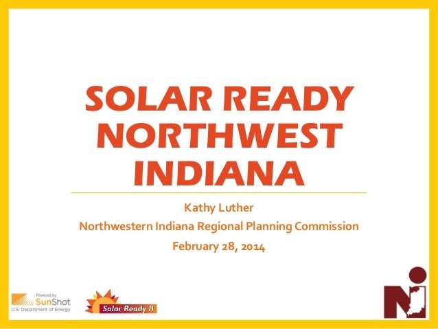 SOLAR READY NORTHWEST INDIANA Kathy Luther Northwestern Indiana Regional Planning Commission February 28, 2014