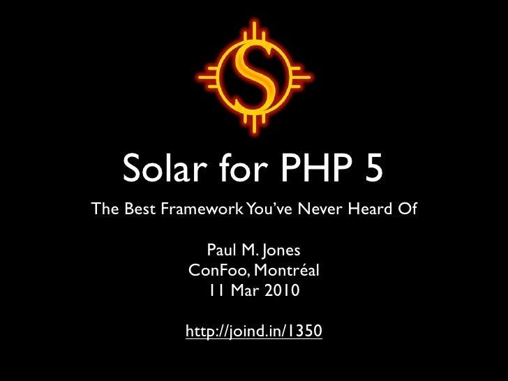Solar for PHP 5 The Best Framework You've Never Heard Of               Paul M. Jones            ConFoo, Montréal          ...