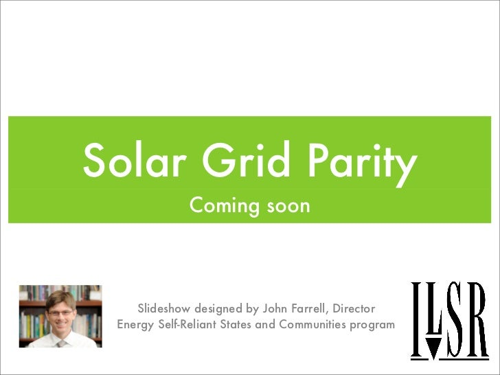 Solar Grid Parity             Coming soon    Slideshow designed by John Farrell, Director Energy Self-Reliant States and C...