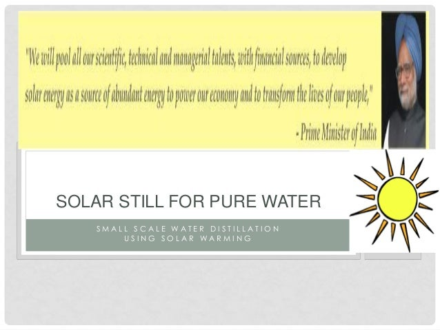S M A L L S C A L E W A T E R D I S T I L L A T I O N U S I N G S O L A R W A R M I N G SOLAR STILL FOR PURE WATER