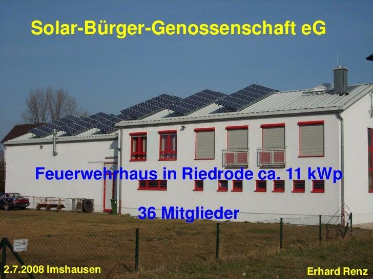 Solar-Bürger-Genossenschaft eG     Feuerwehrhaus in Riedrode ca. 11 kWp                     36 Mitglieder2.7.2008 Imshause...