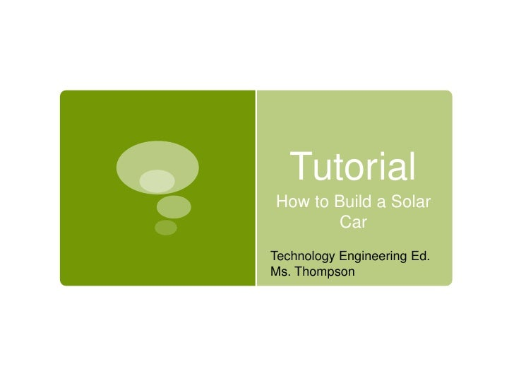 Tutorial <br />How to Build a Solar Vehicle<br />Technology Engineering Ed.<br />Ms. Thompson<br />