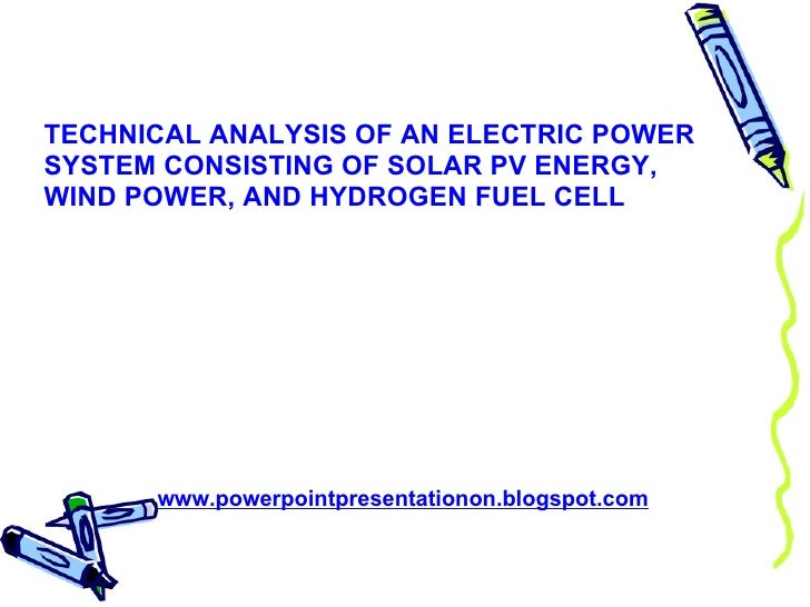 TECHNICAL ANALYSIS OF AN ELECTRIC POWER SYSTEM CONSISTING OF SOLAR PV ENERGY, WIND POWER, AND HYDROGEN FUEL CELL www.power...