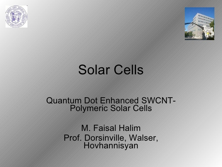 Solar Cells Quantum Dot Enhanced SWCNT-Polymeric Solar Cells M. Faisal Halim Prof. Dorsinville, Walser, Hovhannisyan