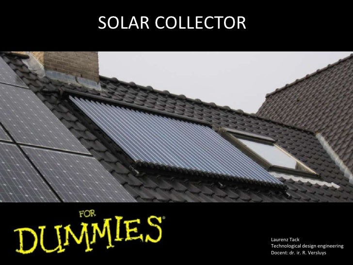 SOLAR COLLECTOR <br />LaurenzTack<br />Technological design engineering<br />Docent: dr. ir. R. Versluys<br />