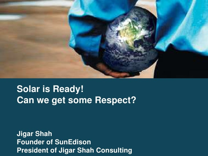 Solar is Ready! Can we get some Respect?   Jigar Shah Founder of SunEdison President of Jigar Shah Consulting