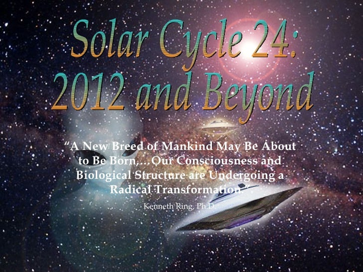 """Solar Cycle 24: 2012 and Beyond """" A New Breed of Mankind May Be About to Be Born,…Our Consciousness and Biological Structu..."""
