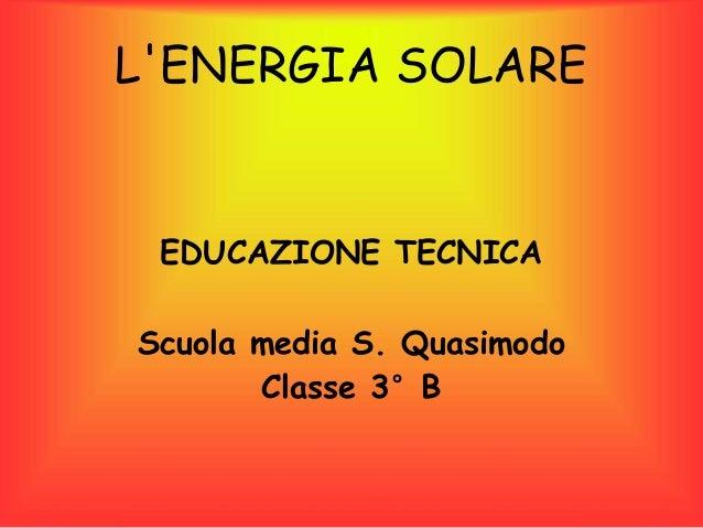 L'ENERGIA SOLARE EDUCAZIONE TECNICA Scuola media S. Quasimodo Classe 3°B