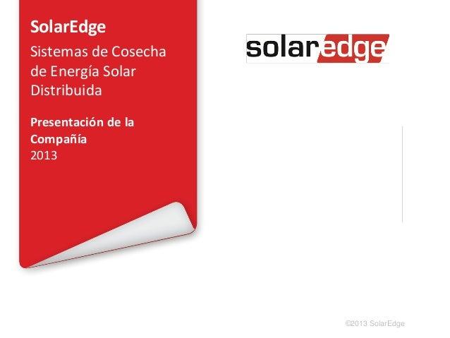 SolarEdge Sistemas de Cosecha de Energía Solar Distribuida Presentación de la Compañía 2013  ©2013 SolarEdge