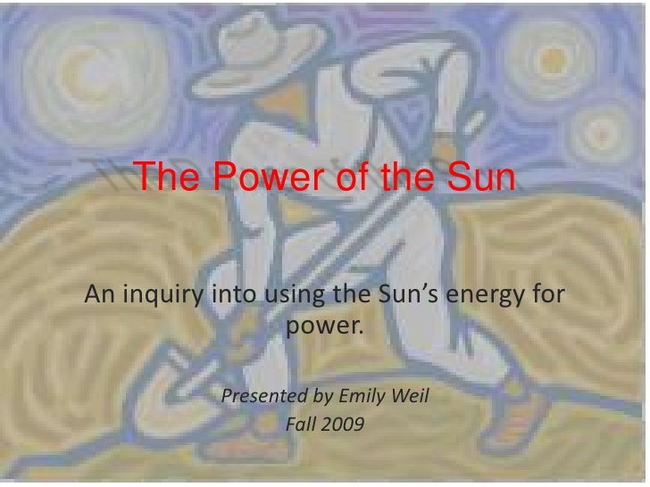The Power of the Sun<br />An inquiry into using the Sun's energy for power.<br />Presented by Emily Weil<br />Fall 2009<br />