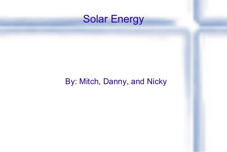 Solar Energy By: Mitch, Danny, and Nicky