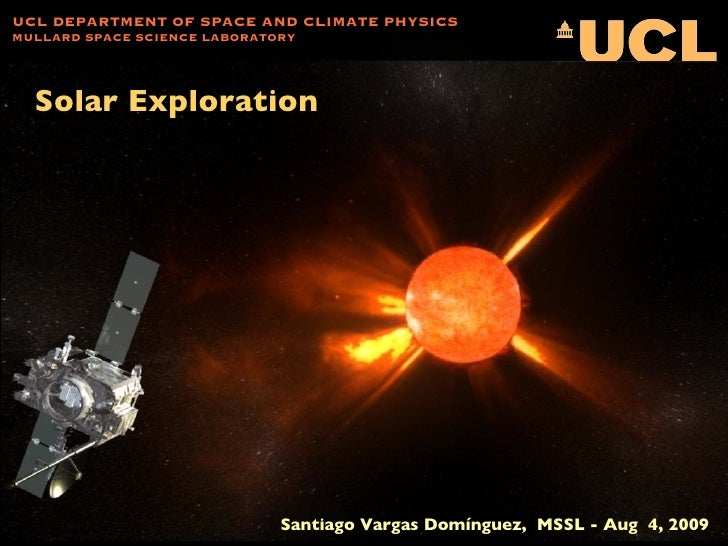 Solar Exploration UCL DEPARTMENT OF SPACE AND CLIMATE PHYSICS MULLARD SPACE SCIENCE LABORATORY Santiago Vargas Domínguez, ...
