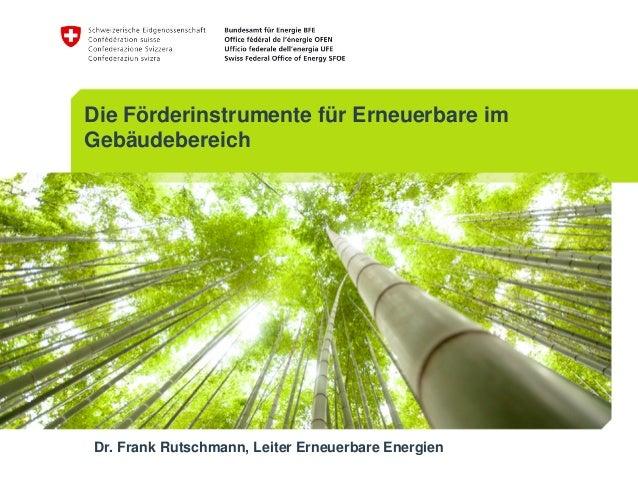 Die Förderinstrumente für Erneuerbare im Gebäudebereich Dr. Frank Rutschmann, Leiter Erneuerbare Energien