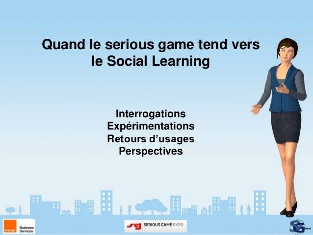 Quand le serious game tend vers      le Social Learning          Interrogations         Expérimentations         Retours d...