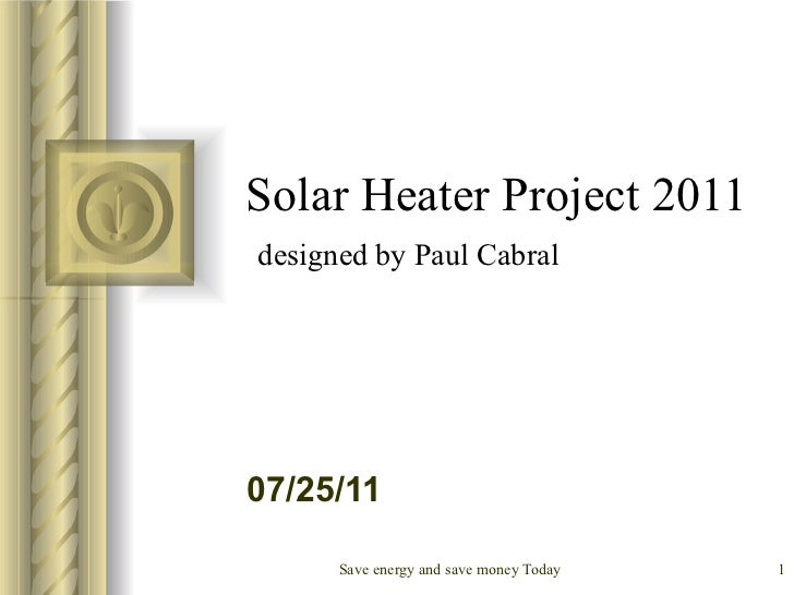 Solar Heater Project 2011   designed by Paul Cabral <ul><li>This presentation will probably involve audience discussion, w...