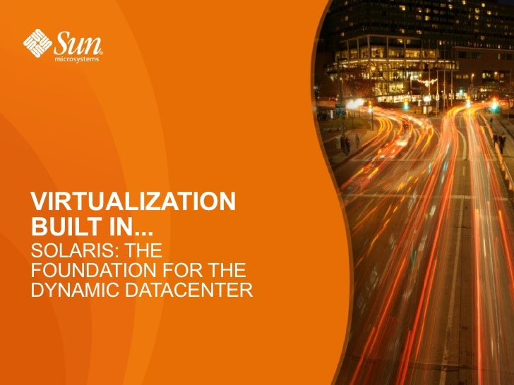 VIRTUALIZATIONBUILT IN...SOLARIS: THEFOUNDATION FOR THEDYNAMIC DATACENTER                     1