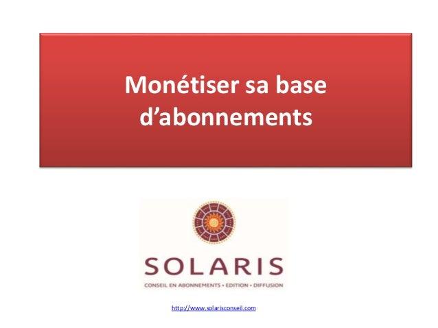 Monétiser sa base d'abonnements http://www.solarisconseil.com
