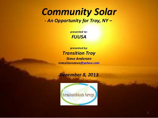 Community Solar - An Opportunity for Troy, NY – presented to:  FUUSA presented by:  Transition Troy Steve Andersen  transi...